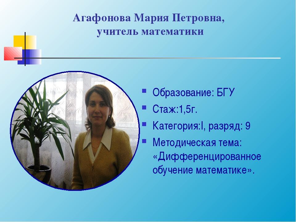 Агафонова Мария Петровна, учитель математики Образование: БГУ Стаж:1,5г. Кате...