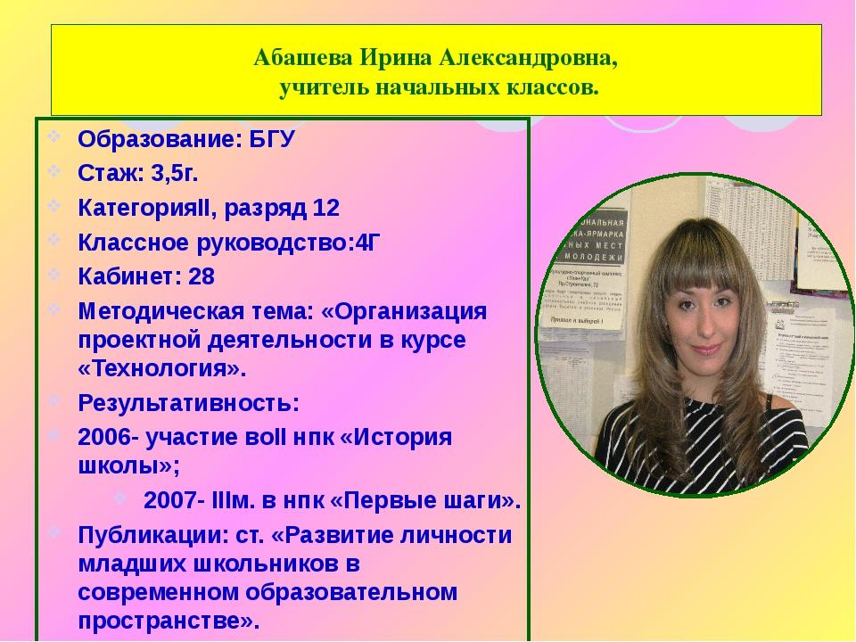 Абашева Ирина Александровна, учитель начальных классов. Образование: БГУ Стаж...