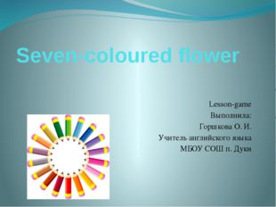 Seven-coloured flower Lesson-game Выполнила: Горшкова О. И. Учитель английско