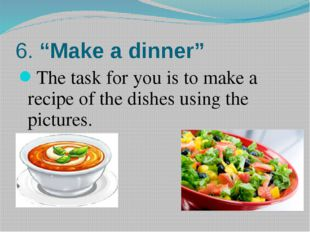 "6. ""Make a dinner"" The task for you is to make a recipe of the dishes using t"