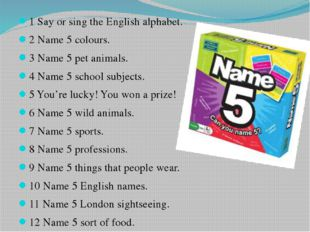 1 Say or sing the English alphabet. 2 Name 5 colours. 3 Name 5 pet animals. 4