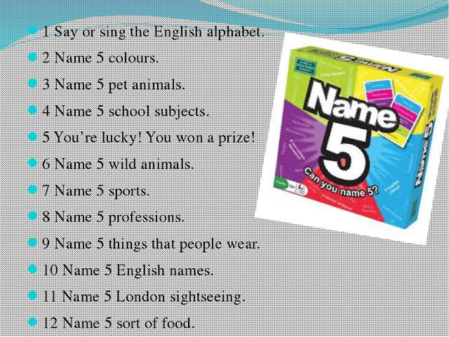 1 Say or sing the English alphabet. 2 Name 5 colours. 3 Name 5 pet animals. 4...