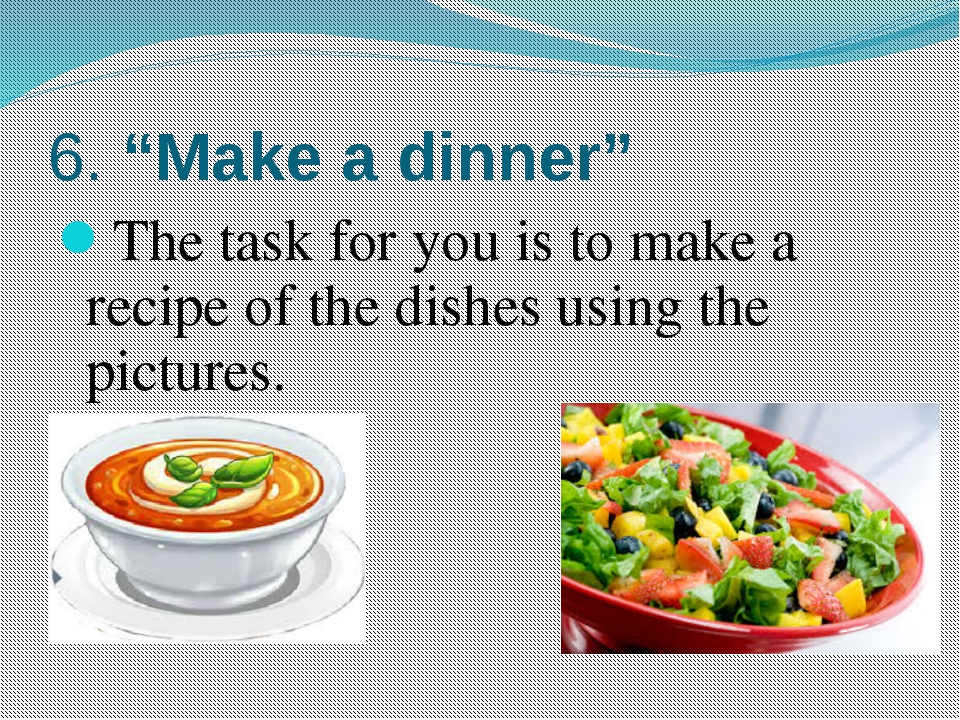 "6. ""Make a dinner"" The task for you is to make a recipe of the dishes using t..."