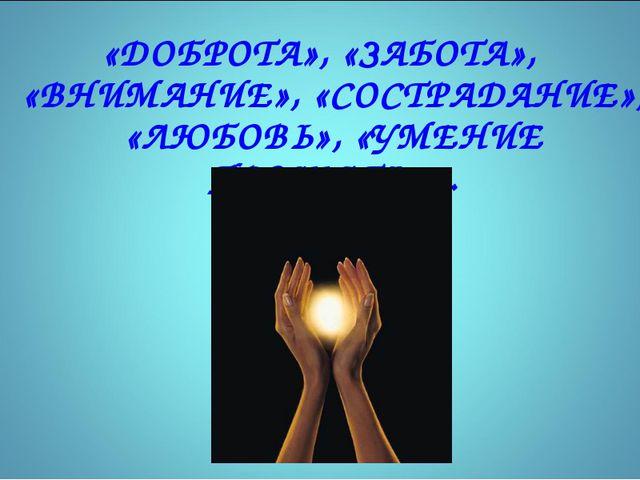 «ДОБРОТА», «ЗАБОТА», «ВНИМАНИЕ», «СОСТРАДАНИЕ», «ЛЮБОВЬ», «УМЕНИЕ ПРОЩАТЬ»… *