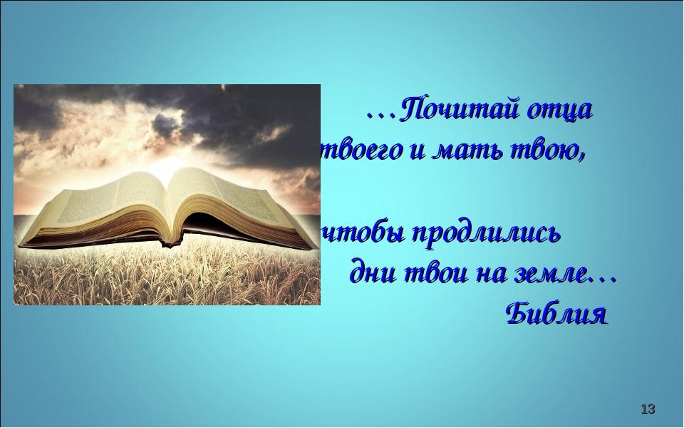 …Почитай отца твоего и мать твою, чтобы продлились дни твои на земле… Библия *