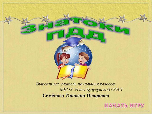 Выполнила: учитель начальных классов МБОУ Усть-Бузулукской СОШ Семёнова Татья...