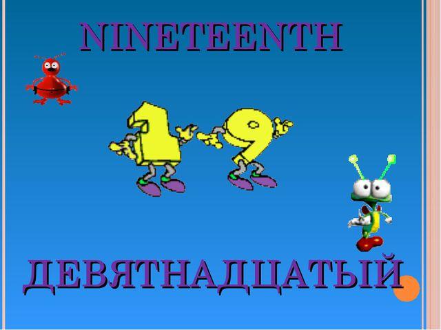 NINETEENTH ДЕВЯТНАДЦАТЫЙ