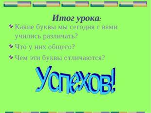 Итог урока: Какие буквы мы сегодня с вами учились различать? Что у них общег