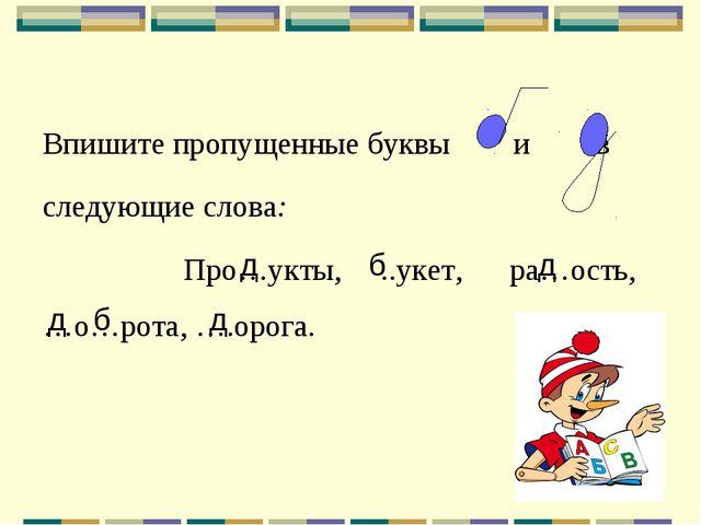 Впишите пропущенные буквы и в следующие слова: Про…укты, ..укет, ра…ость, …о…...