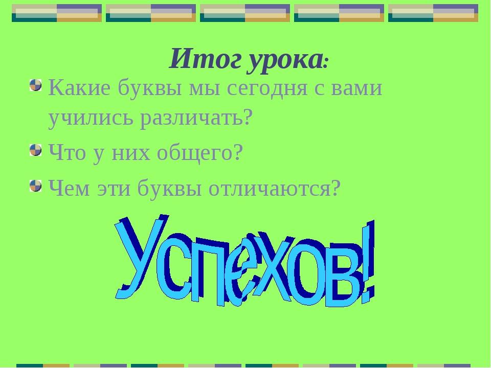 Итог урока: Какие буквы мы сегодня с вами учились различать? Что у них общег...
