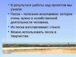 В результате работы над проектом мы узнали: Песок – полезное ископаемое, кото