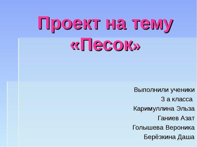 Проект на тему «Песок» Выполнили ученики 3 а класса Каримуллина Эльза Ганиев...