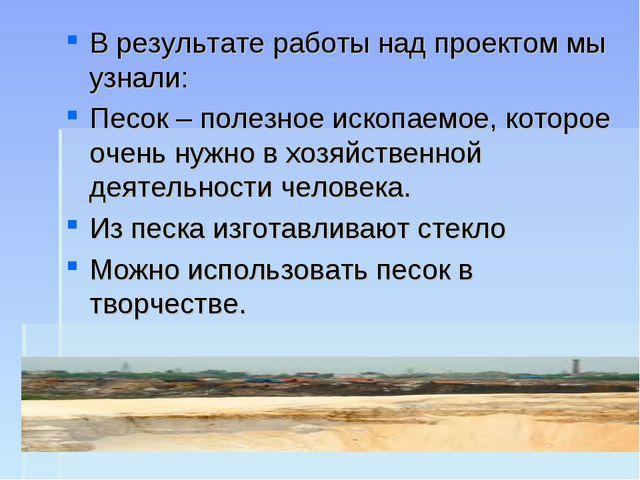 В результате работы над проектом мы узнали: Песок – полезное ископаемое, кото...