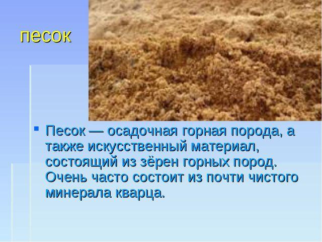 песок Песок — осадочная горная порода, а также искусственный материал, состоя...