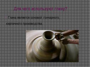 Для чего используют глину? Глина является основой гончарного, кирпичногопр