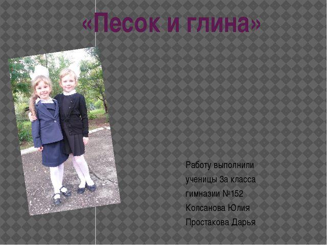 «Песок и глина» Работу выполнили ученицы 3а класса гимназии №152 Колсанова Юл...