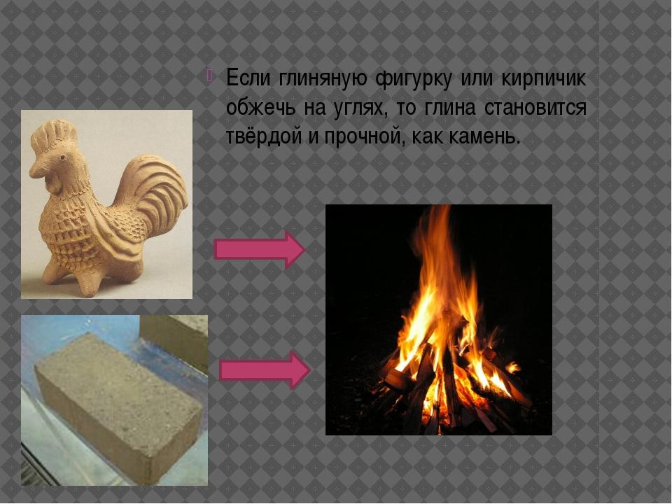 Если глиняную фигурку или кирпичик обжечь на углях, то глина становится твёр...