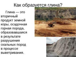 Как образуется глина? Глина — это вторичный продукт земной коры, осадочная го