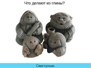 Что делают из глины? Свистульки.