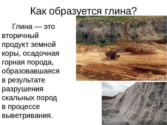 Как образуется глина? Глина — это вторичный продукт земной коры, осадочная го...