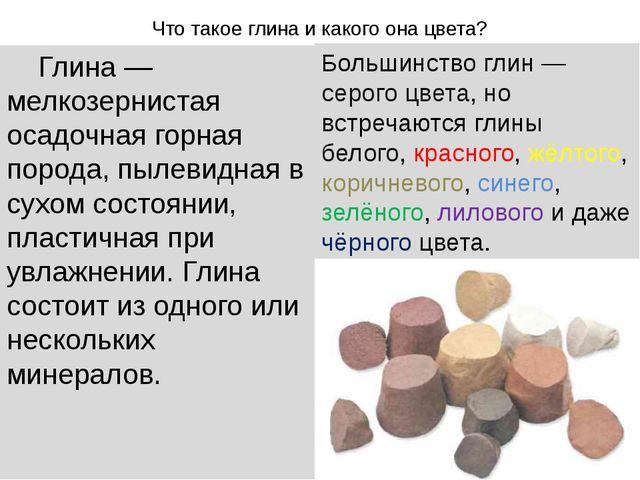 Что такое глина и какого она цвета? Глина — мелкозернистая осадочная горная п...