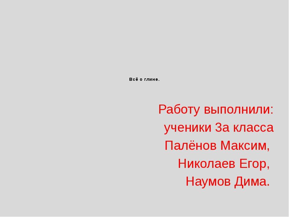 Всё о глине. Работу выполнили: ученики 3а класса Палёнов Максим, Николаев Его...