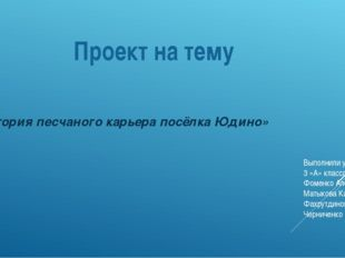 Проект на тему «История песчаного карьера посёлка Юдино» Выполнили ученики 3