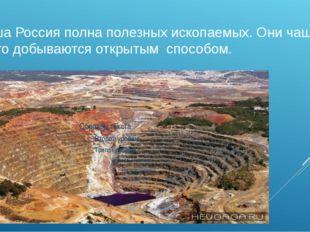 Наша Россия полна полезных ископаемых. Они чаще всего добываются открытым сп