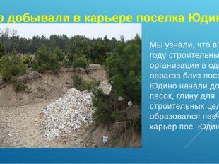 Что добывали в карьере поселка Юдино Мы узнали, что в1971 году строительные о