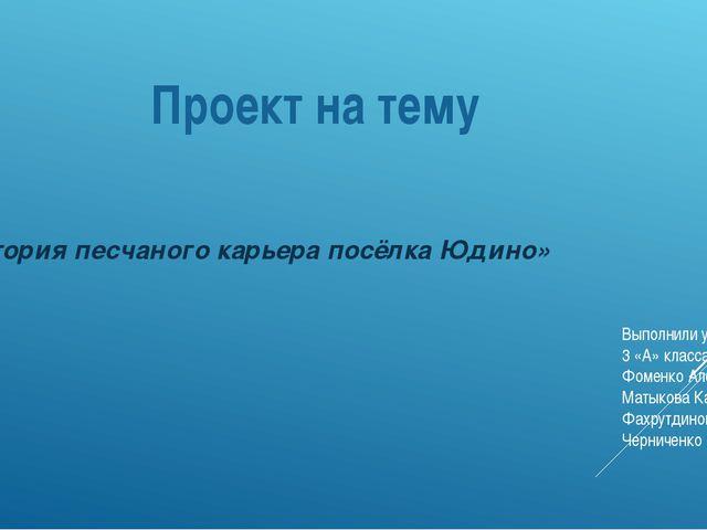 Проект на тему «История песчаного карьера посёлка Юдино» Выполнили ученики 3...