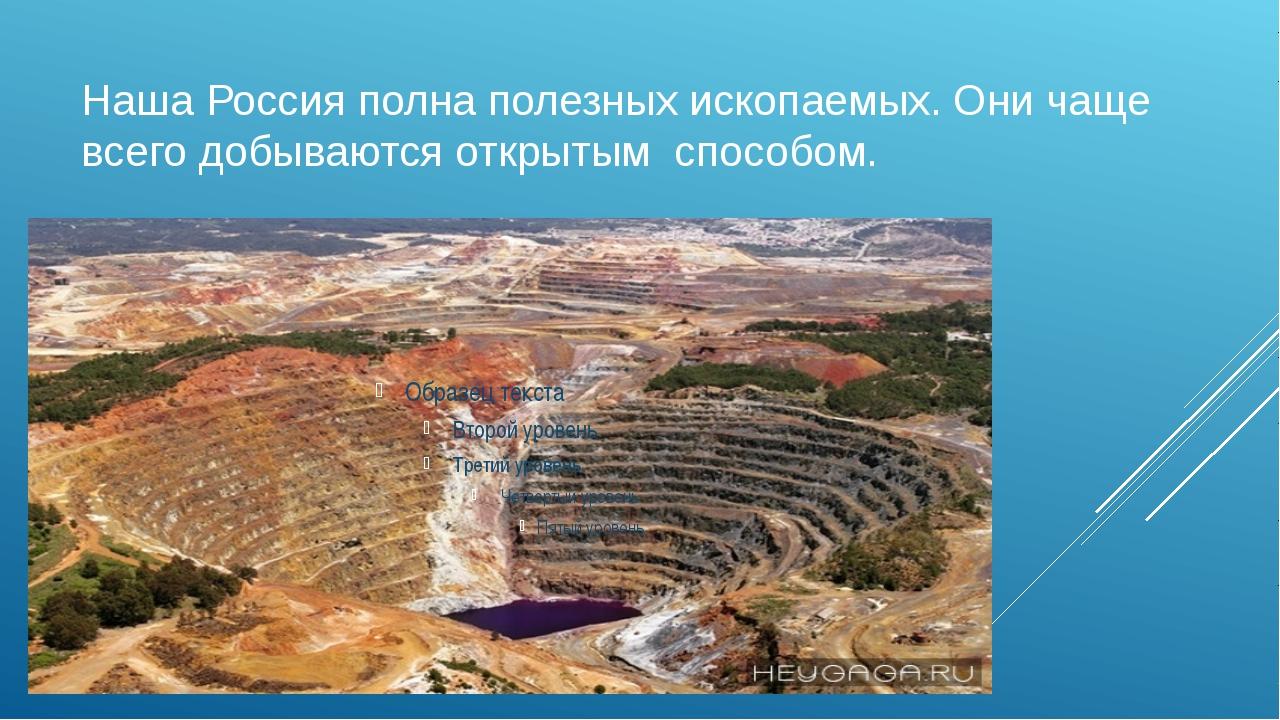 Наша Россия полна полезных ископаемых. Они чаще всего добываются открытым сп...