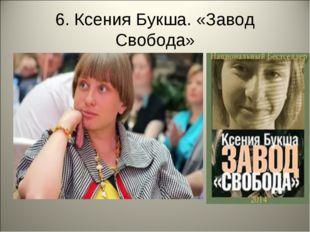 6. Ксения Букша. «Завод Свобода»