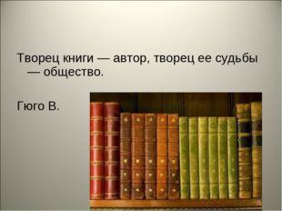 Творец книги — автор, творец ее судьбы — общество. Гюго В.