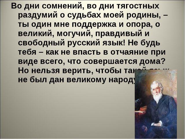 Во дни сомнений, во дни тягостных раздумий о судьбах моей родины, – ты один м...