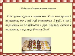 30 баллов «Занимательные задачи» Оля хочет купить пирожные. Если она купит 1