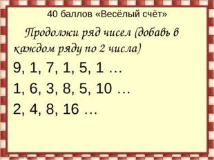 40 баллов «Весёлый счёт» Продолжи ряд чисел (добавь в каждом ряду по 2 числа)
