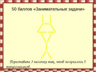 50 баллов «Занимательные задачи» Переставьте 3 палочки так, чтоб получилось 5
