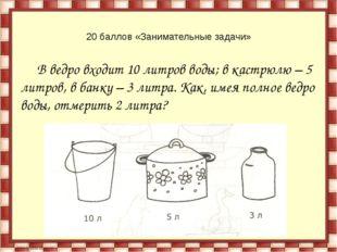 20 баллов «Занимательные задачи» В ведро входит 10 литров воды; в кастрюлю –