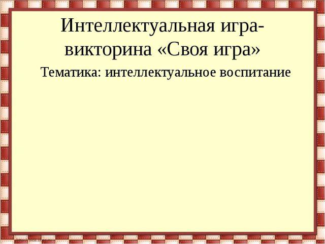 Интеллектуальная игра-викторина «Своя игра» Тематика: интеллектуальное воспит...