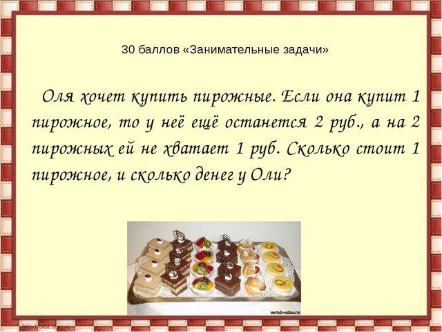 30 баллов «Занимательные задачи» Оля хочет купить пирожные. Если она купит 1...