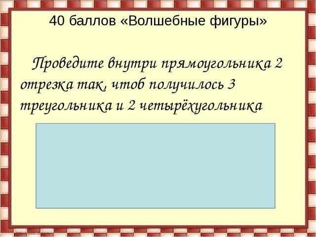 40 баллов «Волшебные фигуры» Проведите внутри прямоугольника 2 отрезка так, ч...