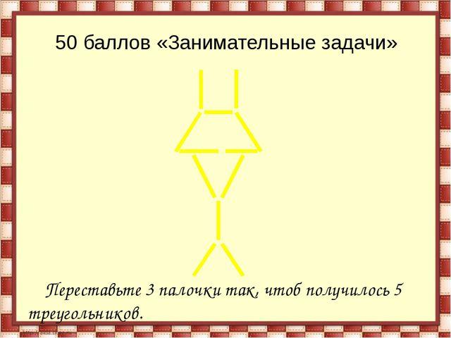 50 баллов «Занимательные задачи» Переставьте 3 палочки так, чтоб получилось 5...