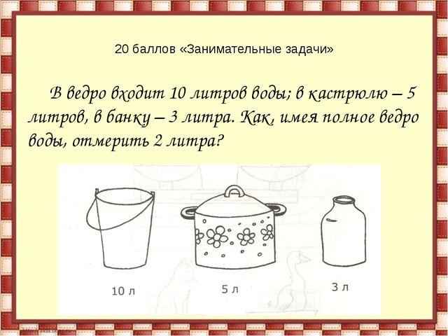 20 баллов «Занимательные задачи» В ведро входит 10 литров воды; в кастрюлю –...