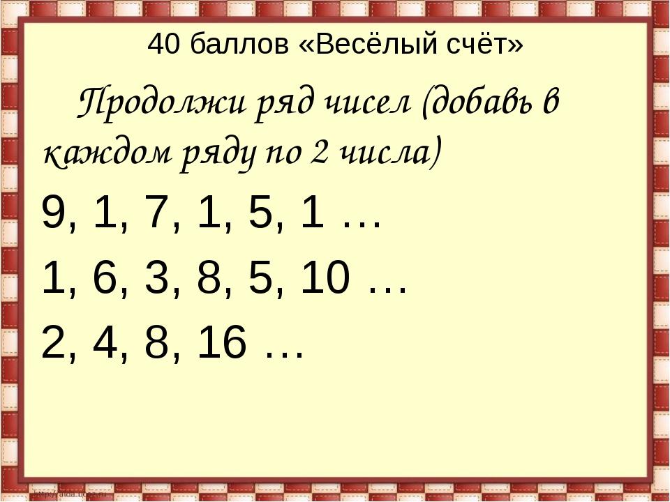 40 баллов «Весёлый счёт» Продолжи ряд чисел (добавь в каждом ряду по 2 числа)...