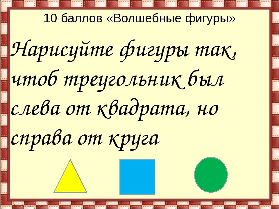 10 баллов «Волшебные фигуры» Нарисуйте фигуры так, чтоб треугольник был слева...