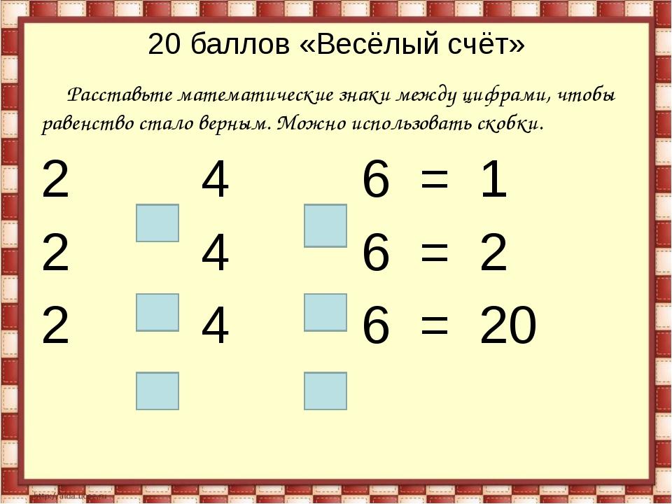 20 баллов «Весёлый счёт» Расставьте математические знаки между цифрами, чтобы...