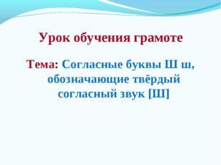 Урок обучения грамоте Тема: Согласные буквы Ш ш, обозначающие твёрдый согласн