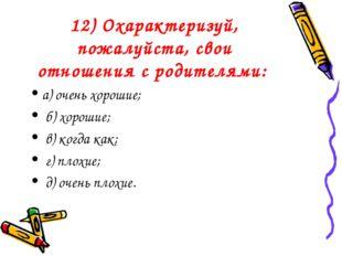 12) Охарактеризуй, пожалуйста, свои отношения с родителями: а) очень хорошие;