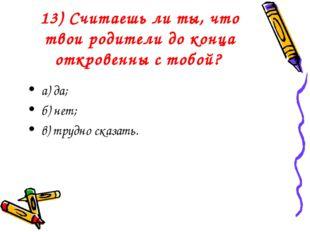 13) Считаешь ли ты, что твои родители до конца откровенны с тобой? а) да; б)