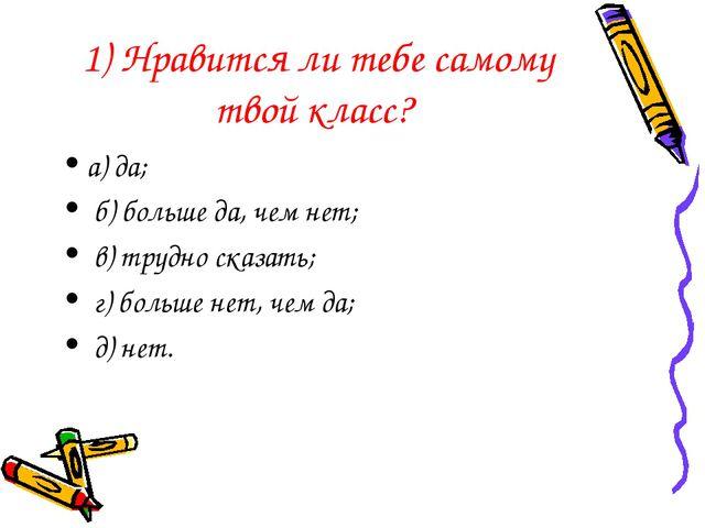 1) Нравится ли тебе самому твой класс? а) да; б) больше да, чем нет; в) трудн...